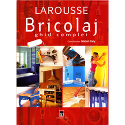 Larousse bricolaj ghid complet 2007 - Michel Galy RAO