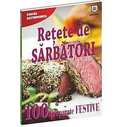 Retete De Sarbatori. 100 Preparate Festive HOUSE OF GUIDES