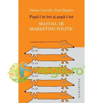 HUMANITAS Pupa-l in bot si papa-i tot. Manual de marketing politic – James Carville, Paul Begala