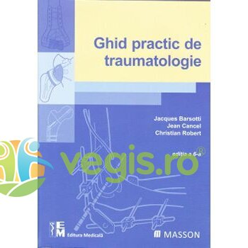 MEDICALA Ghid practic de traumatologie – Jacques Barsotti, Jean Cancel, Christian Robert