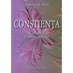 Constienta. Capcanele si sansele realitatii - Anthony De Mello FOR YOU