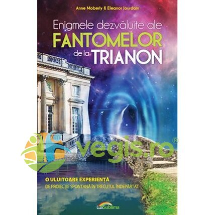 LUX SUBLIMA Enigmele Dezvaluite Ale Fantomelor De La Trianon – Anne Moberly, Eleanor Jourdain