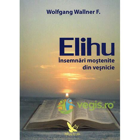 Elihu - Insemnari Mostenite Din Vesnicie - Wolfgang Wallner FOR YOU